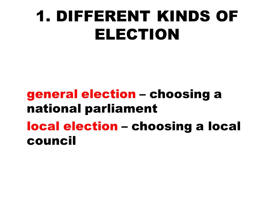 1. DIFFERENT KINDS OF ELECTION general election – choosing a national parliament local election – choosing a local council