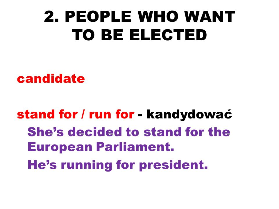 2. PEOPLE WHO WANT TO BE ELECTED candidate stand for / run for - kandydować Shes decided to stand for the European Parliament. Hes running for preside