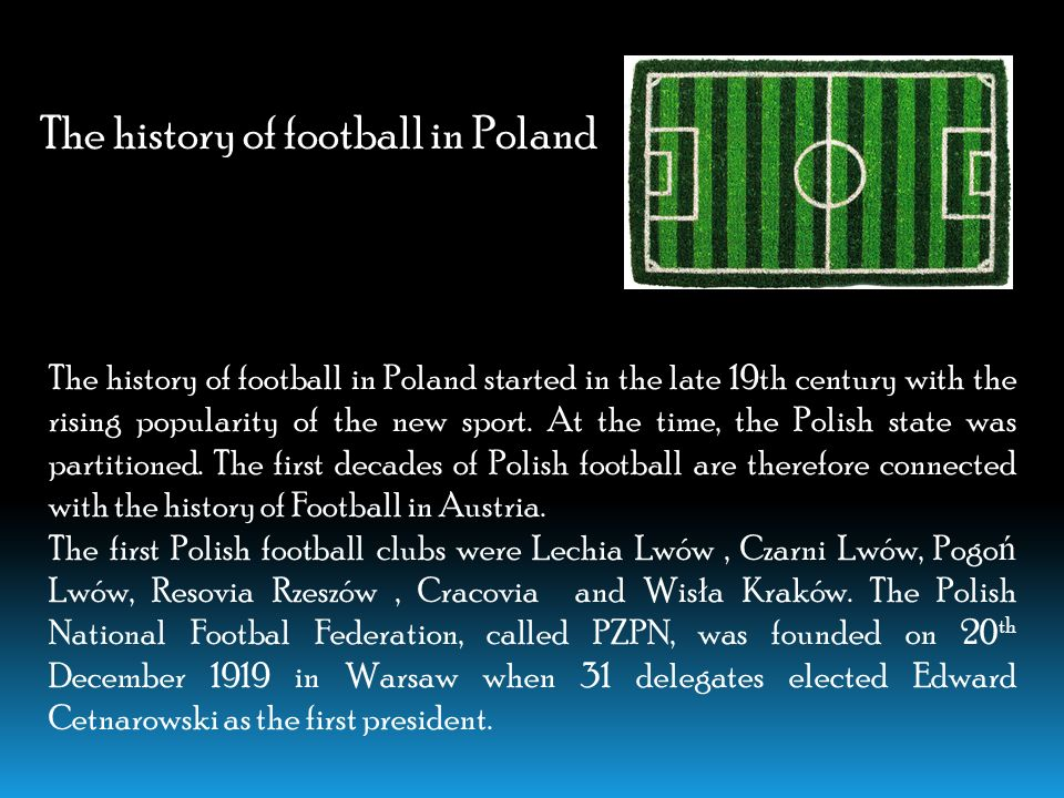 The history of football in Poland started in the late 19th century with the rising popularity of the new sport.