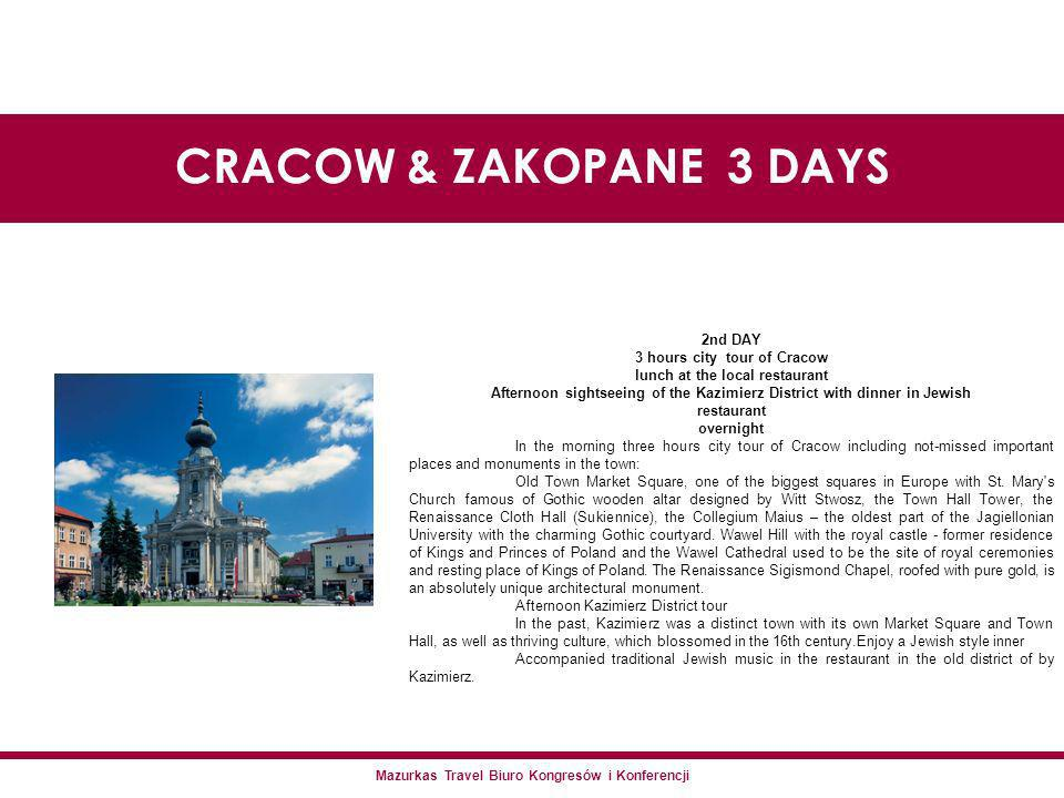 Mazurkas Travel Biuro Kongresów i Konferencji CRACOW & ZAKOPANE 3 DAYS 2nd DAY 3 hours city tour of Cracow lunch at the local restaurant Afternoon sightseeing of the Kazimierz District with dinner in Jewish restaurant overnight In the morning three hours city tour of Cracow including not-missed important places and monuments in the town: Old Town Market Square, one of the biggest squares in Europe with St.