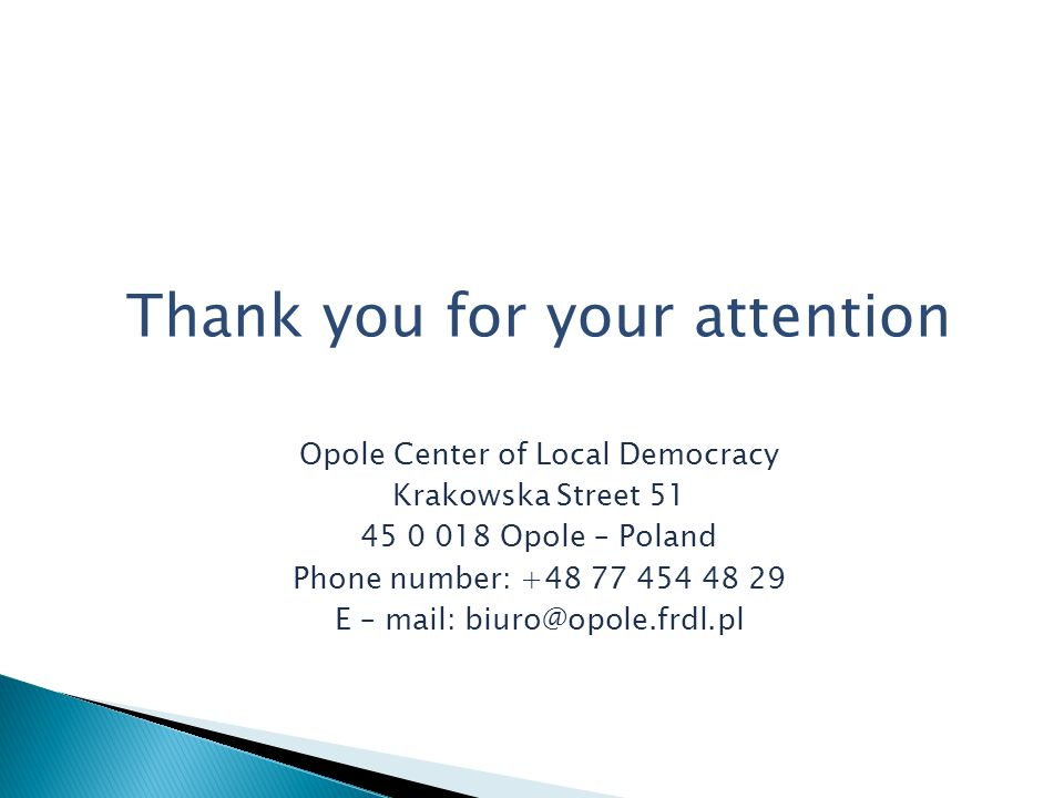 Thank you for your attention Opole Center of Local Democracy Krakowska Street 51 45 0 018 Opole – Poland Phone number: +48 77 454 48 29 E – mail: biuro@opole.frdl.pl