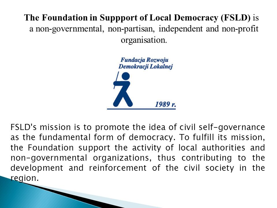 The Foundation in Suppport of Local Democracy (FSLD) is a non-governmental, non-partisan, independent and non-profit organisation.