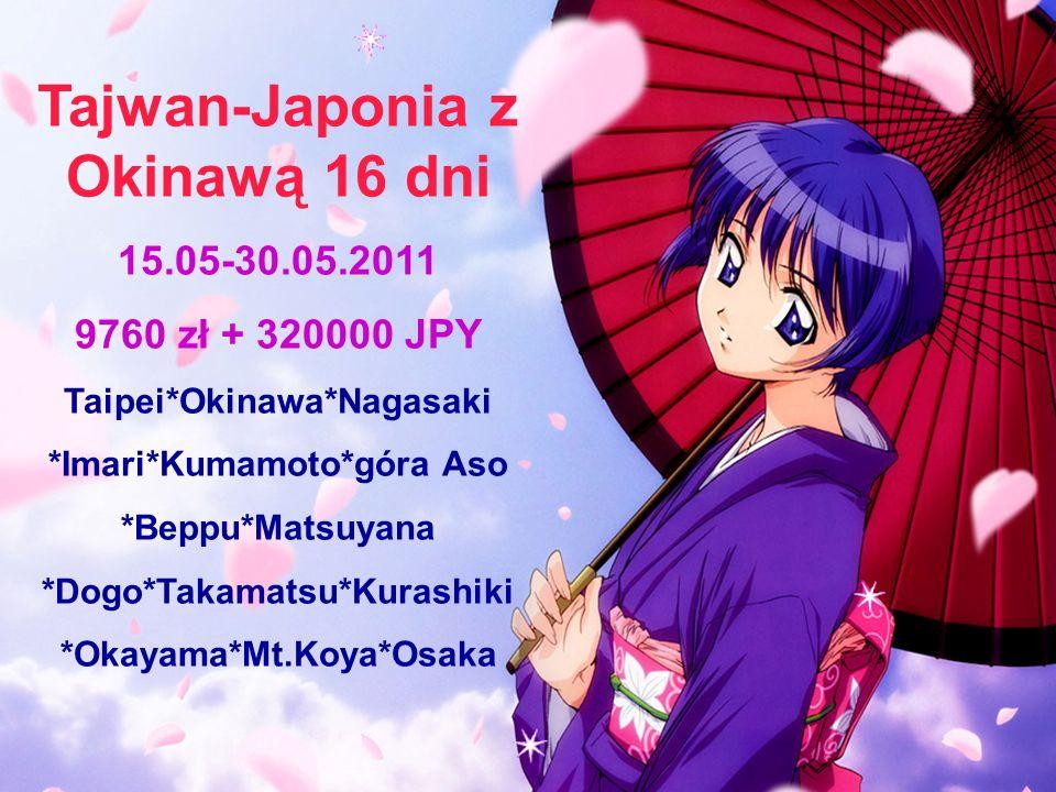 Tajwan-Japonia z Okinawą 16 dni 15.05-30.05.2011 9760 zł + 320000 JPY Taipei*Okinawa*Nagasaki *Imari*Kumamoto*góra Aso *Beppu*Matsuyana *Dogo*Takamatsu*Kurashiki *Okayama*Mt.Koya*Osaka
