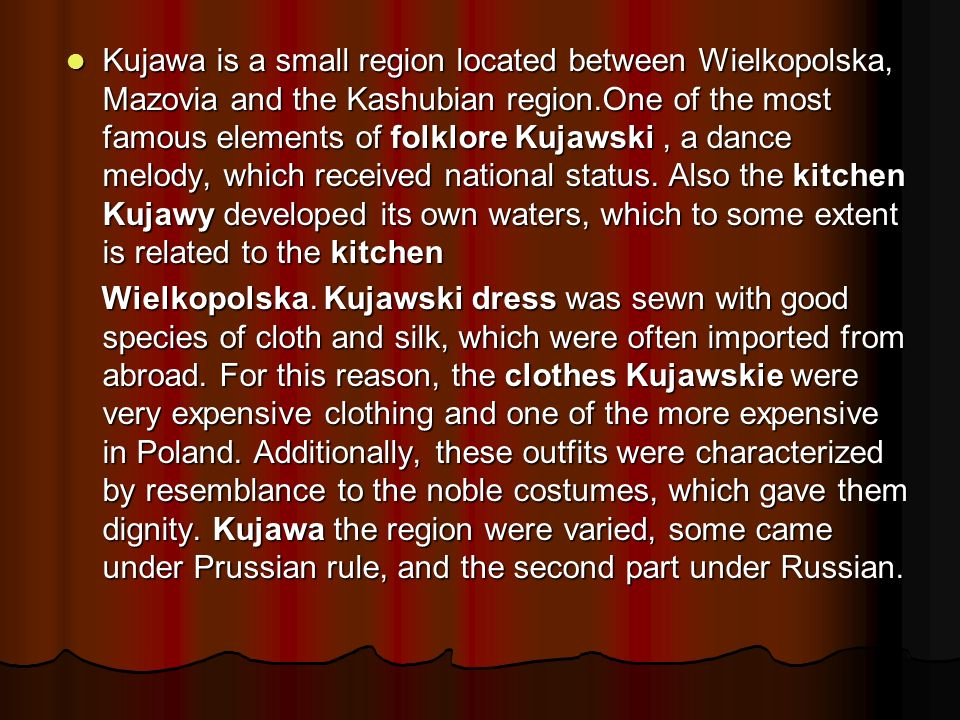 Kujawa is a small region located between Wielkopolska, Mazovia and the Kashubian region.One of the most famous elements of folklore Kujawski, a dance