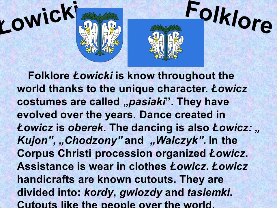 Folklore Folklore Łowicki is know throughout the world thanks to the unique character. Łowicz costumes are called pasiaki. They have evolved over the