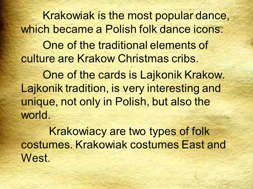 Krakowiak is the most popular dance, which became a Polish folk dance icons. One of the traditional elements of culture are Krakow Christmas cribs. On