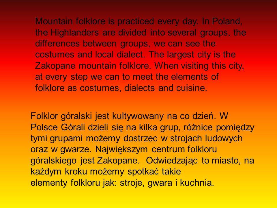Folklor góralski jest kultywowany na co dzień. W Polsce Górali dzieli się na kilka grup, różnice pomiędzy tymi grupami możemy dostrzec w strojach ludo
