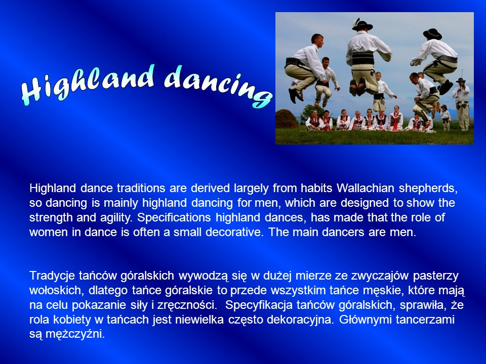 Highland dance traditions are derived largely from habits Wallachian shepherds, so dancing is mainly highland dancing for men, which are designed to s
