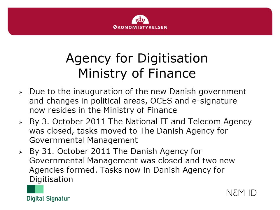 Agency for Digitisation Ministry of Finance Due to the inauguration of the new Danish government and changes in political areas, OCES and e-signature