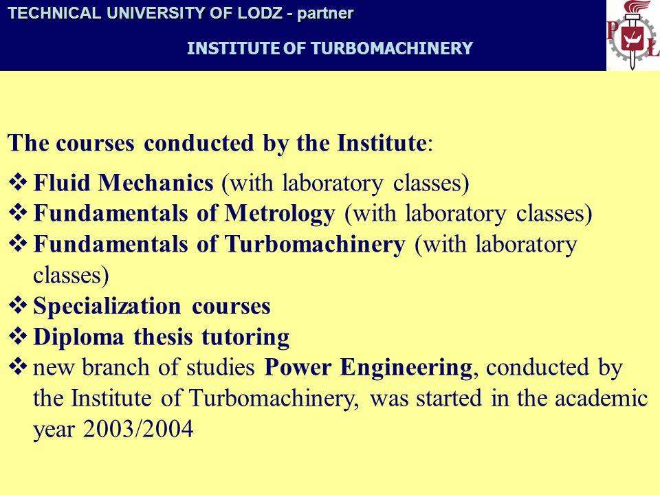 TECHNICAL UNIVERSITY OF LODZ- partner TECHNICAL UNIVERSITY OF LODZ - partner INSTITUTE OF TURBOMACHINERY The Institute employs: - 2 titular professors (Krysiński, Kazimierski) - 4 associate professors (Brzeski, Ciepłucha, Kozanecka, Kozanecki) - 4 habilitation doctors (Błaszczyk, Kryłłowicz, Prywer, Wawszczak) (D.Sc.) - 14 doctors (Ph.D.) - 6 assistants - 21 engineering administrative staff members - 4 maintenance staff members 55 staff members