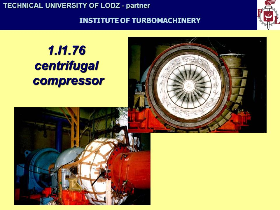 TECHNICAL UNIVERSITY OF LODZ- partner TECHNICAL UNIVERSITY OF LODZ - partner INSTITUTE OF TURBOMACHINERY Examples of our activities TP 3100 turbopump with a CMP 509 gas turbine – developed by WSK Rzeszów and the Institute of Turbomachinery, TUL (1965)