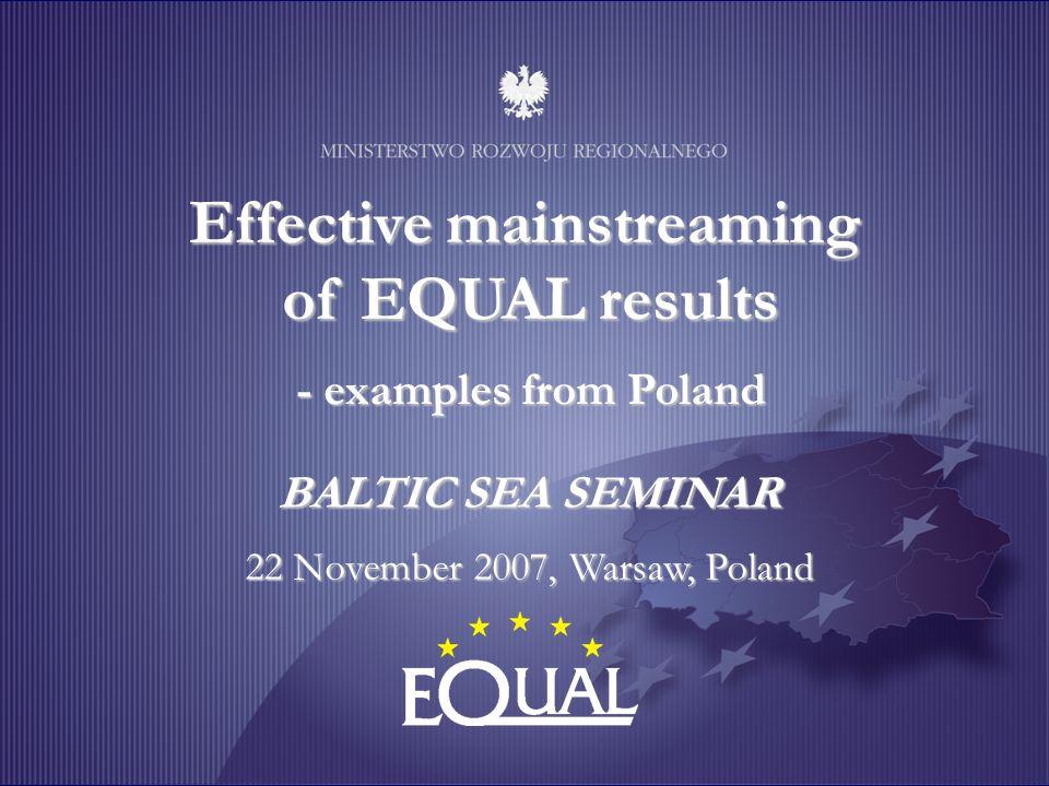 Effective mainstreaming of EQUAL results - examples from Poland BALTIC SEA SEMINAR 22 November 2007, Warsaw, Poland