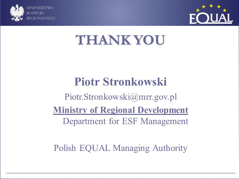 THANK YOU Piotr Stronkowski Piotr.Stronkowski@mrr.gov.pl Ministry of Regional Development Department for ESF Management Polish EQUAL Managing Authority