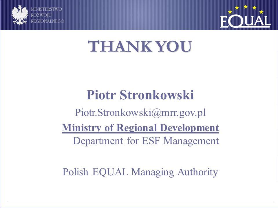 THANK YOU Piotr Stronkowski Piotr.Stronkowski@mrr.gov.pl Ministry of Regional Development Department for ESF Management Polish EQUAL Managing Authorit