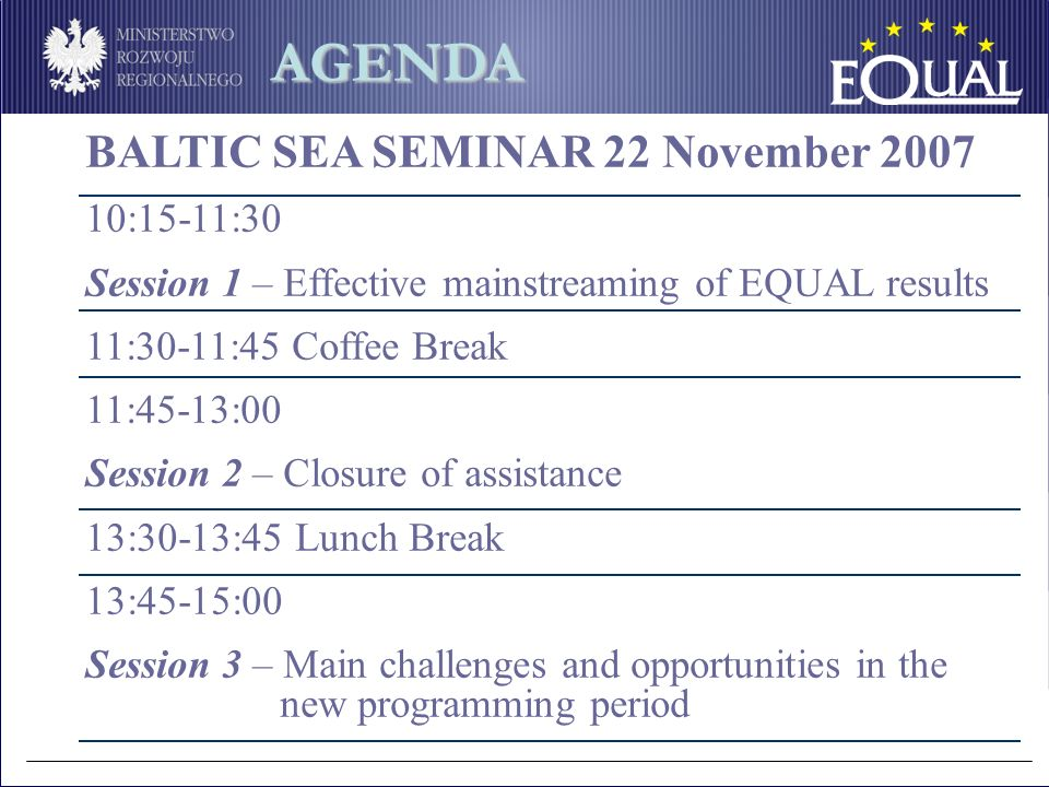 BALTIC SEA SEMINAR 22 November 2007 10:15-11:30 Session 1 – Effective mainstreaming of EQUAL results 11:30-11:45 Coffee Break 11:45-13:00 Session 2 – Closure of assistance 13:30-13:45 Lunch Break 13:45-15:00 Session 3 – Main challenges and opportunities in the new programming period AGENDA