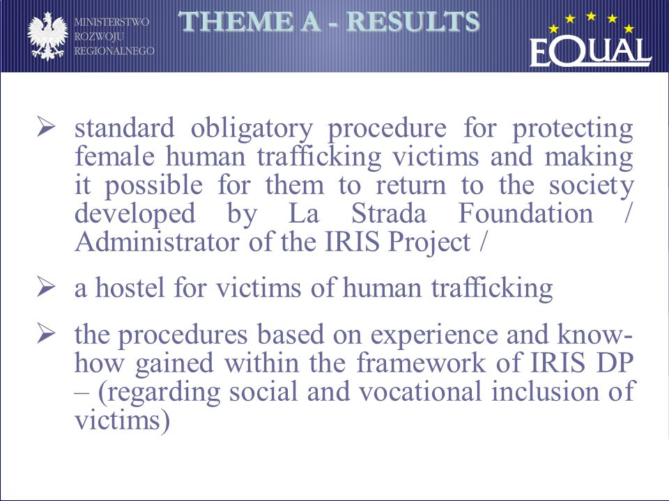 standard obligatory procedure for protecting female human trafficking victims and making it possible for them to return to the society developed by La Strada Foundation / Administrator of the IRIS Project / a hostel for victims of human trafficking the procedures based on experience and know- how gained within the framework of IRIS DP – (regarding social and vocational inclusion of victims) THEME A - RESULTS