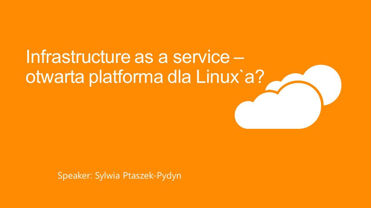 Infrastructure as a service – otwarta platforma dla Linux`a? Speaker: Sylwia Ptaszek-Pydyn