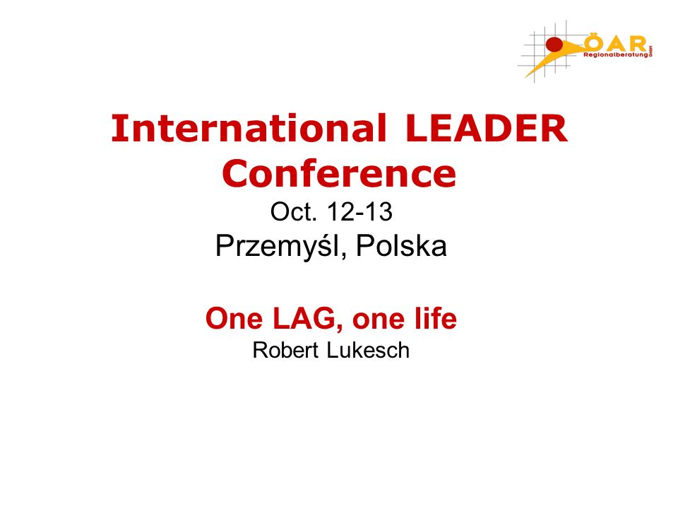 Oct. 12-13 Przemyśl, Polska One LAG, one life Robert Lukesch International LEADER Conference
