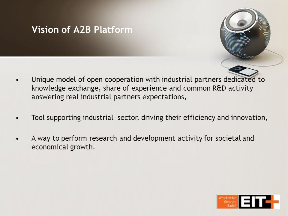 Vision of A2B Platform Unique model of open cooperation with industrial partners dedicated to knowledge exchange, share of experience and common R&D activity answering real industrial partners expectations, Tool supporting industrial sector, driving their efficiency and innovation, A way to perform research and development activity for societal and economical growth.