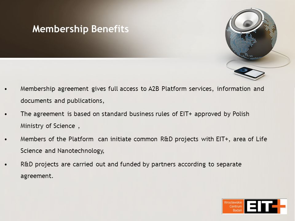 Membership Benefits Membership agreement gives full access to A2B Platform services, information and documents and publications, The agreement is based on standard business rules of EIT+ approved by Polish Ministry of Science, Members of the Platform can initiate common R&D projects with EIT+, area of Life Science and Nanotechnology, R&D projects are carried out and funded by partners according to separate agreement.