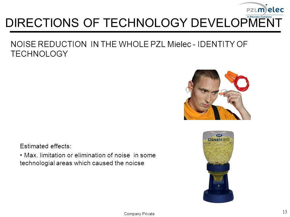 DIRECTIONS OF TECHNOLOGY DEVELOPMENT NOISE REDUCTION IN THE WHOLE PZL Mielec - IDENTITY OF TECHNOLOGY 13 Company Private Estimated effects: Max. limit