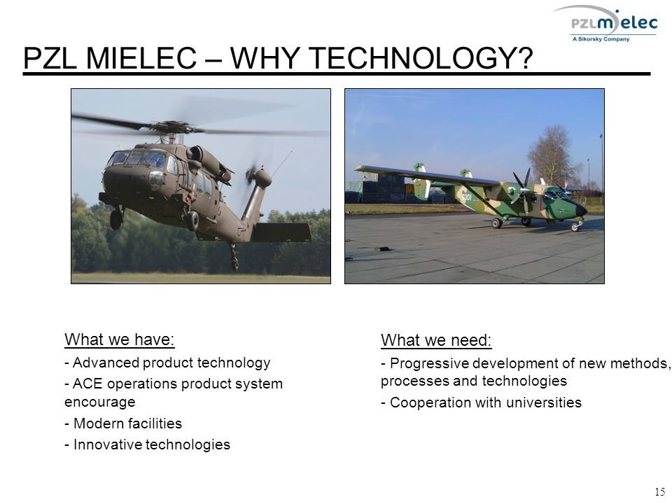 PZL MIELEC – WHY TECHNOLOGY? 15 What we have: - Advanced product technology - ACE operations product system encourage - Modern facilities - Innovative