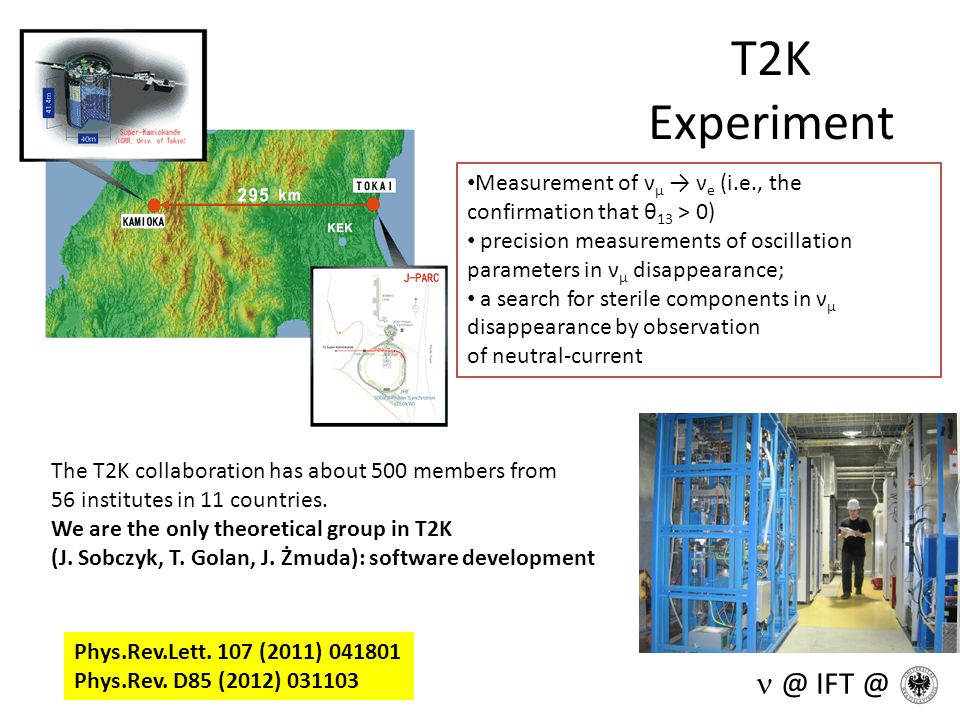 T2K Experiment @ IFT @ Measurement of ν μ ν e (i.e., the confirmation that θ 13 > 0) precision measurements of oscillation parameters in ν μ disappear