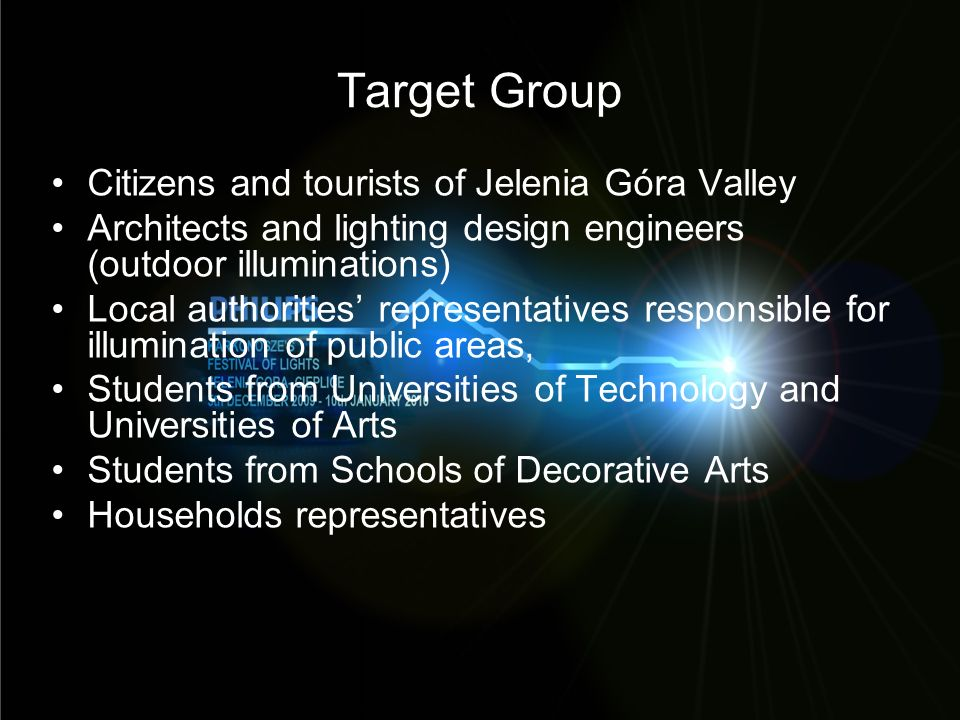 Target Group Citizens and tourists of Jelenia Góra Valley Architects and lighting design engineers (outdoor illuminations) Local authorities representatives responsible for illumination of public areas, Students from Universities of Technology and Universities of Arts Students from Schools of Decorative Arts Households representatives