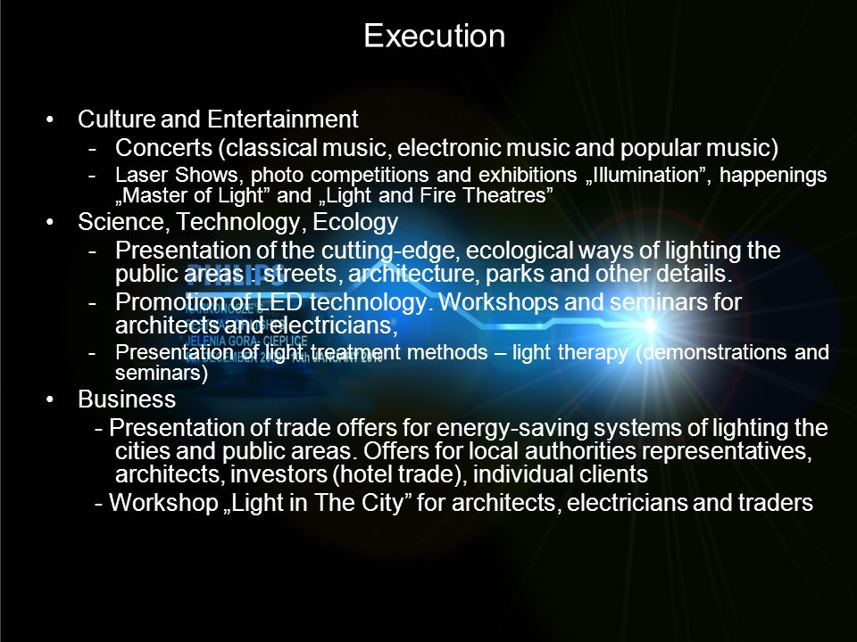 Execution Culture and Entertainment -Concerts (classical music, electronic music and popular music) -Laser Shows, photo competitions and exhibitions Illumination, happenings Master of Light and Light and Fire Theatres Science, Technology, Ecology -Presentation of the cutting-edge, ecological ways of lighting the public areas : streets, architecture, parks and other details.