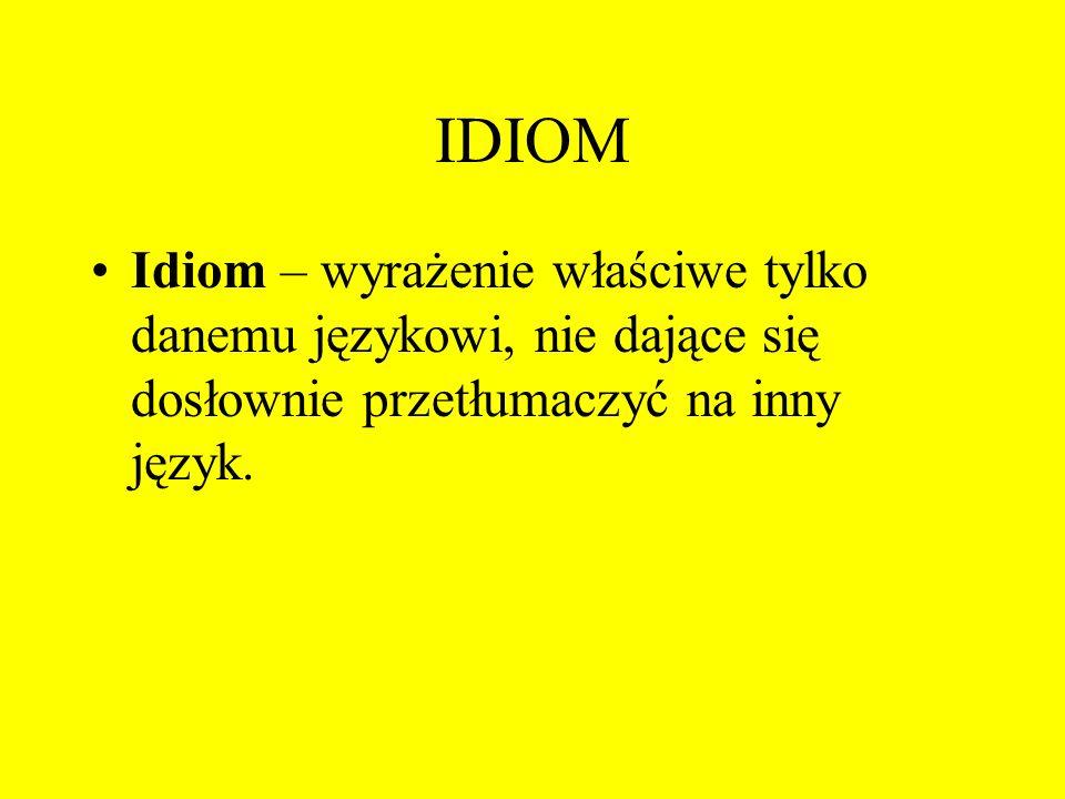IDIOM Idiom – wyrażenie właściwe tylko danemu językowi, nie dające się dosłownie przetłumaczyć na inny język.