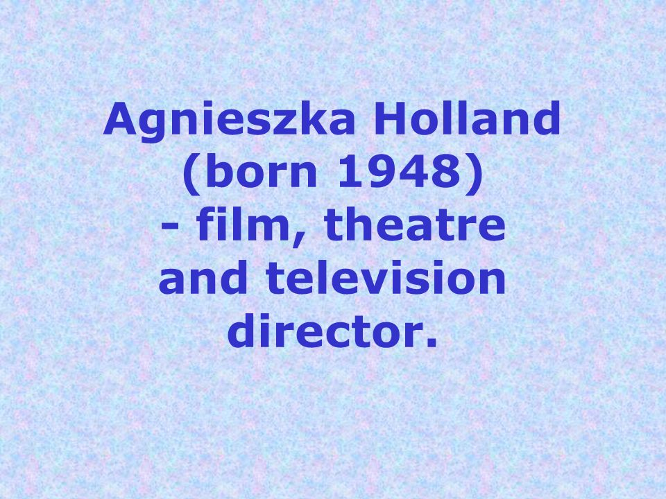 Agnieszka Holland (born 1948) - film, theatre and television director.