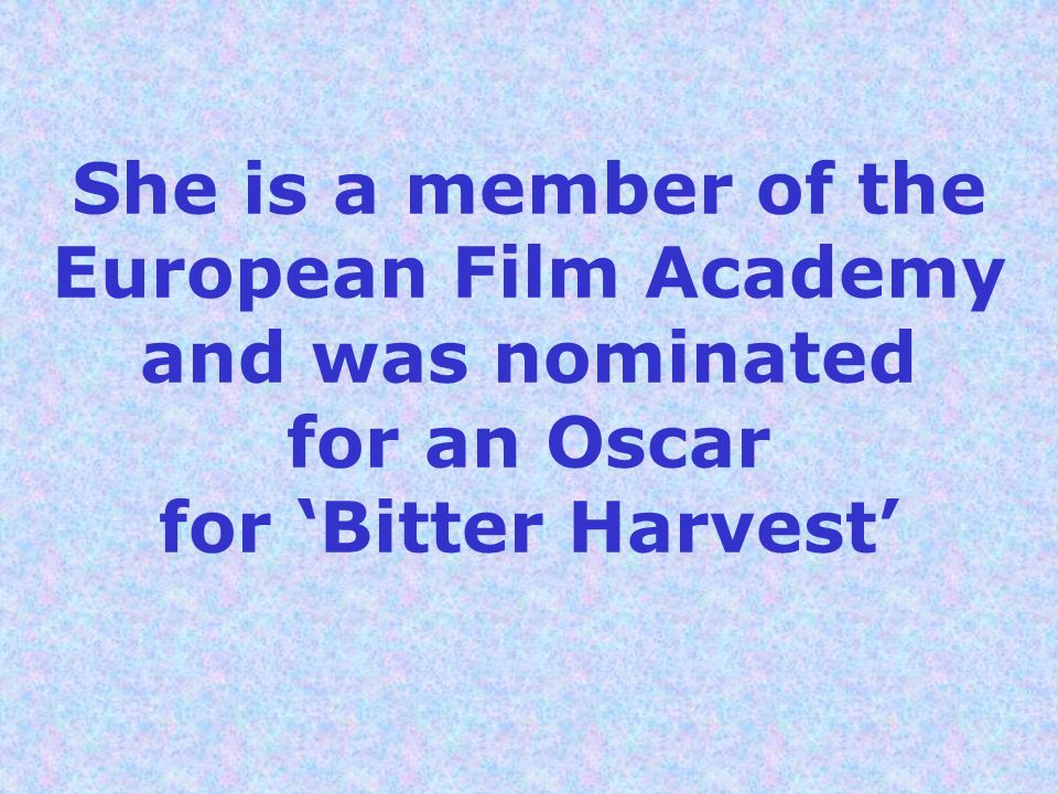 She is a member of the European Film Academy and was nominated for an Oscar for Bitter Harvest