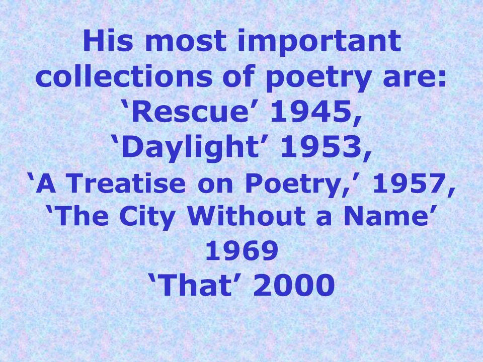 His most important collections of poetry are: Rescue 1945, Daylight 1953, A Treatise on Poetry, 1957, The City Without a Name 1969 That 2000