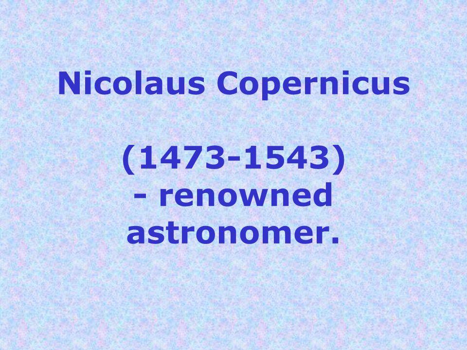 Nicolaus Copernicus (1473-1543) - renowned astronomer.