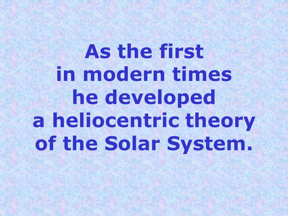 As the first in modern times he developed a heliocentric theory of the Solar System.