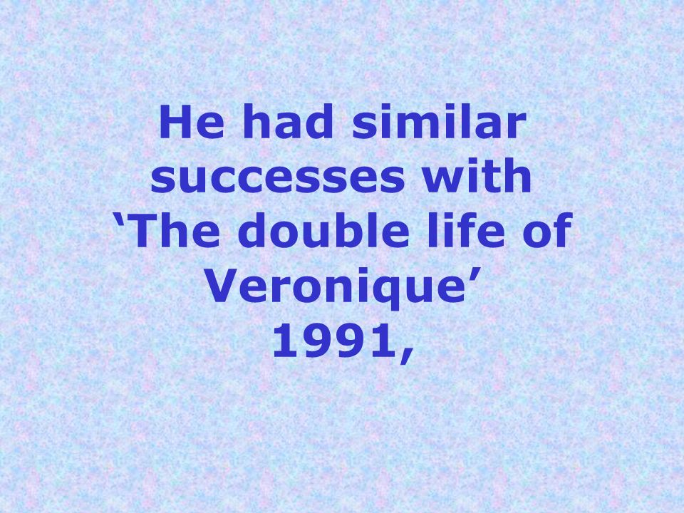 He had similar successes with The double life of Veronique 1991,