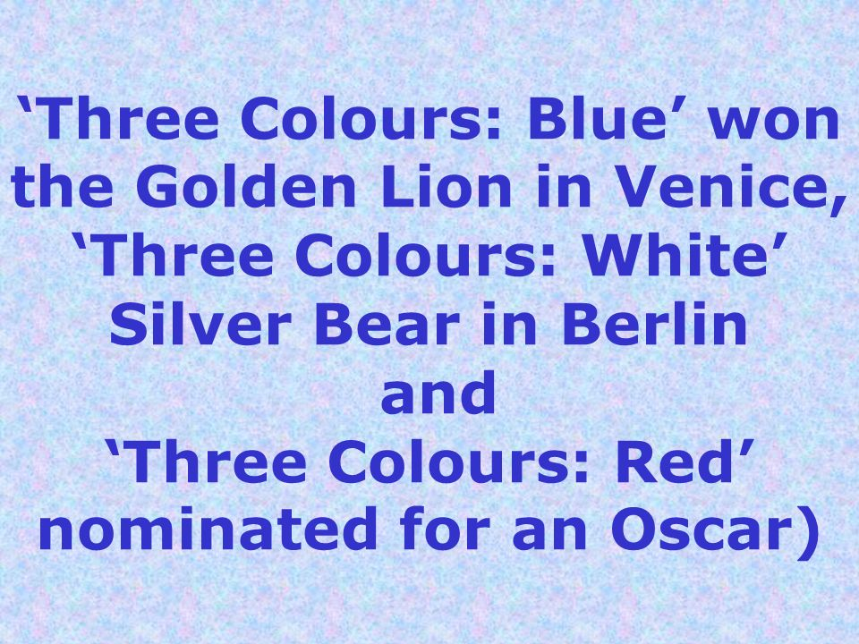 Three Colours: Blue won the Golden Lion in Venice, Three Colours: White Silver Bear in Berlin and Three Colours: Red nominated for an Oscar)