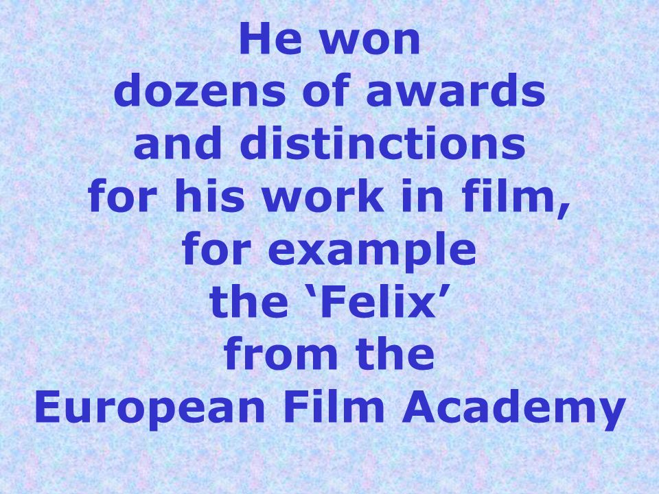 He won dozens of awards and distinctions for his work in film, for example the Felix from the European Film Academy