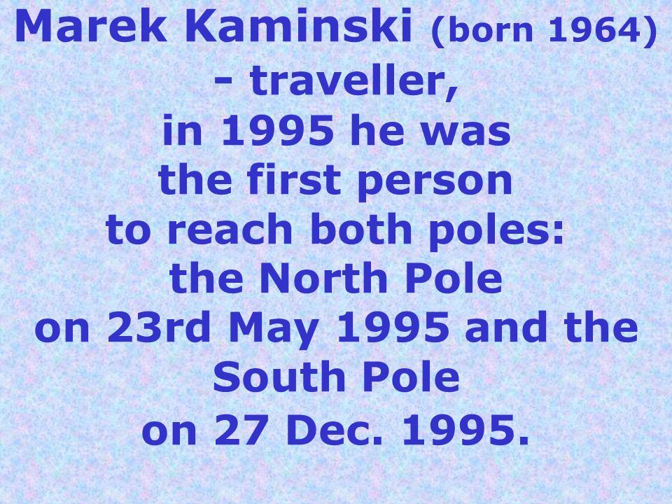 Marek Kaminski (born 1964) - traveller, in 1995 he was the first person to reach both poles: the North Pole on 23rd May 1995 and the South Pole on 27