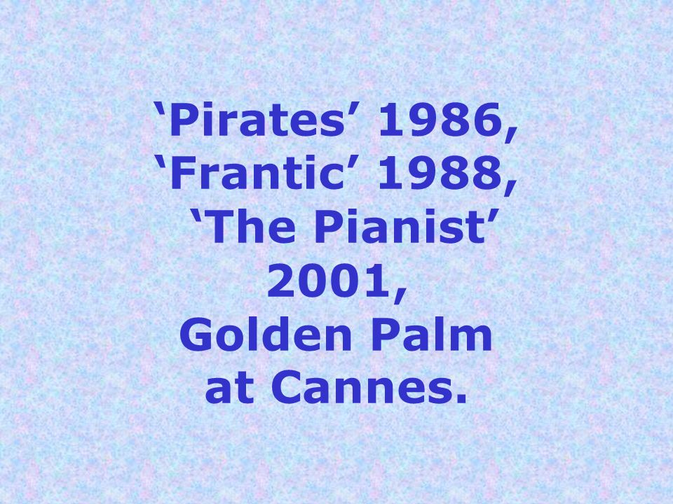 Pirates 1986, Frantic 1988, The Pianist 2001, Golden Palm at Cannes.