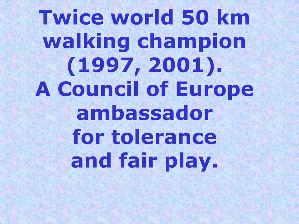 Twice world 50 km walking champion (1997, 2001). A Council of Europe ambassador for tolerance and fair play.