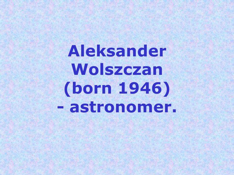 Aleksander Wolszczan (born 1946) - astronomer.