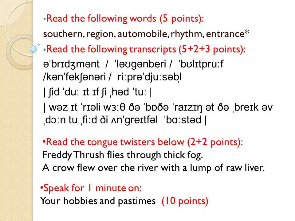 Read the following words (5 points): southern, region, automobile, rhythm, entrance* Read the following transcripts (5+2+3 points): əˈbrɪdʒmənt / ˈləʊɡənberi / ˈbʊlɪtpruːf /kənˈfekʃənəri / riːprəˈdjuːsəbl̩ | ʃid ˈduː ɪt ɪf ʃi ˌhəd ˈtuː | | wəz ɪt ˈrɪəli wɜːθ ðə ˈbɒðə ˈraɪzɪŋ ət ðə ˌbreɪk əv ˌdɔːn tu ˌfiːd ði ʌnˈɡreɪtfəl ˈbɑːstəd | Read the tongue twisters below (2+2 points): Freddy Thrush flies through thick fog.