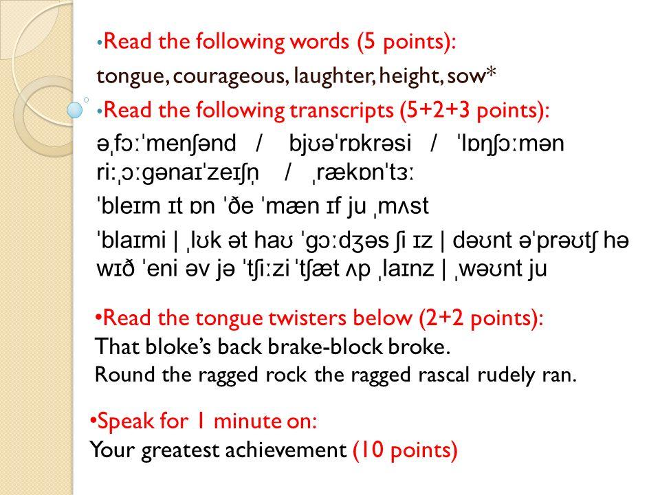 Read the following words (5 points): tongue, courageous, laughter, height, sow* Read the following transcripts (5+2+3 points): əˌfɔːˈmenʃənd / bjʊəˈrɒkrəsi / ˈlɒŋʃɔːmən ri:ˌɔːɡənaɪˈzeɪʃn̩ / ˌrækɒnˈtɜː ˈbleɪm ɪt ɒn ˈðe ˈmæn ɪf ju ˌmʌst ˈblaɪmi | ˌlʊk ət haʊ ˈɡɔːdʒəs ʃi ɪz | dəʊnt əˈprəʊtʃ hə wɪð ˈeni əv jə ˈtʃiːzi ˈtʃæt ʌp ˌlaɪnz | ˌwəʊnt ju Read the tongue twisters below (2+2 points): That blokes back brake-block broke.