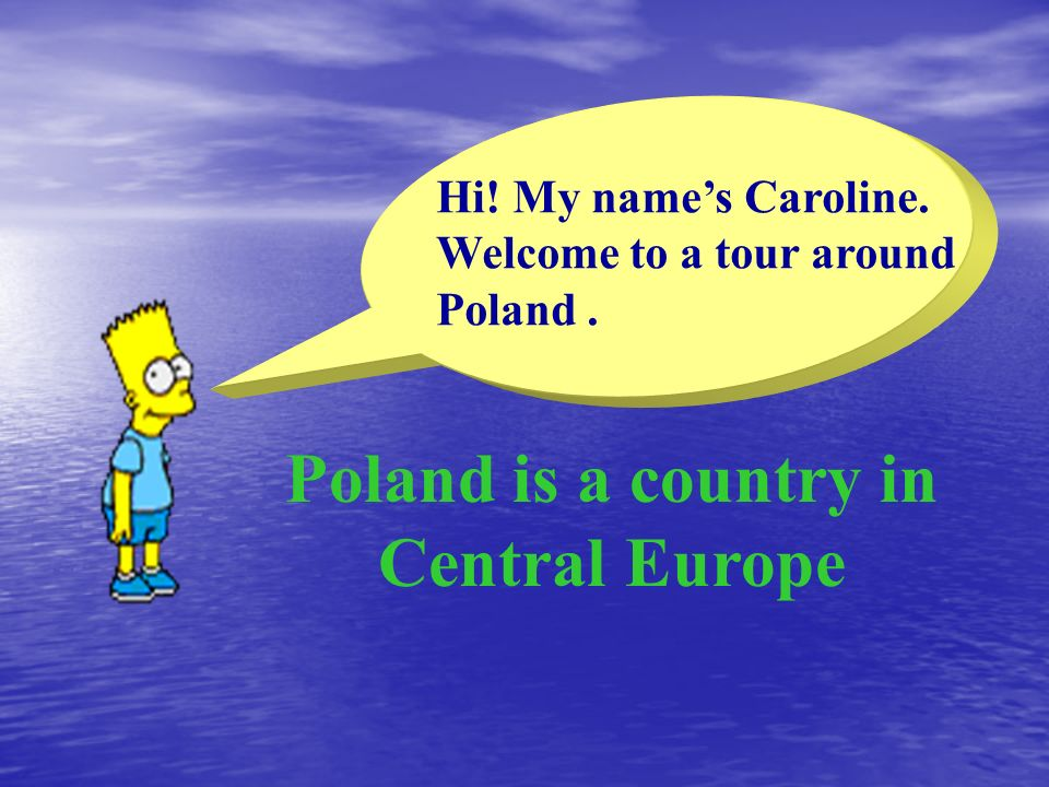 Poland is a country in Central Europe Hi! My names Caroline. Welcome to a tour around Poland.
