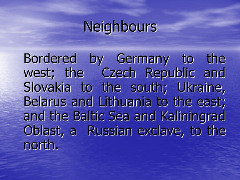 Neighbours Bordered by Germany to the west; the Czech Republic and Slovakia to the south; Ukraine, Belarus and Lithuania to the east; and the Baltic Sea and Kaliningrad Oblast, a Russian exclave, to the north.