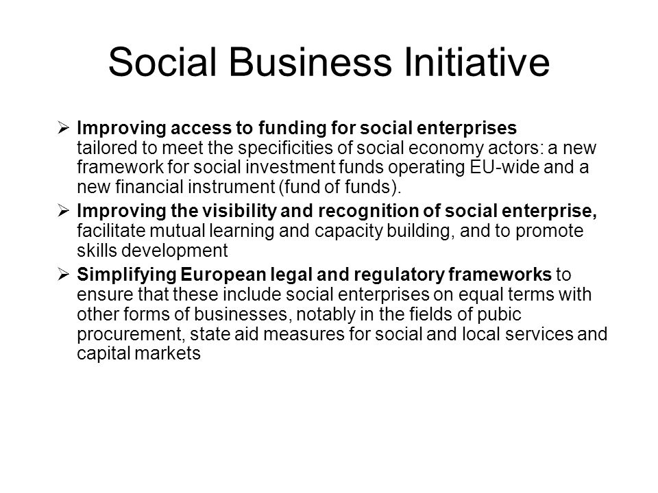 Social Business Initiative Improving access to funding for social enterprises tailored to meet the specificities of social economy actors: a new framework for social investment funds operating EU-wide and a new financial instrument (fund of funds).