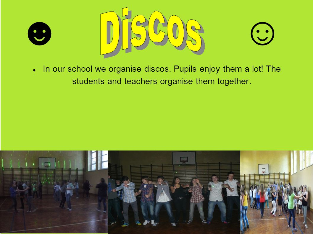 In our school we organise discos. Pupils enjoy them a lot.