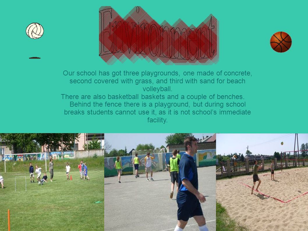 Our school has got three playgrounds, one made of concrete, second covered with grass, and third with sand for beach volleyball.
