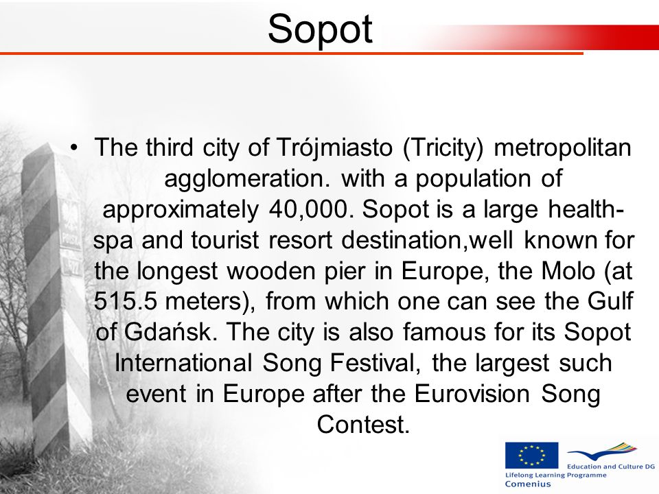 Sopot The third city of Trójmiasto (Tricity) metropolitan agglomeration. with a population of approximately 40,000. Sopot is a large health- spa and t